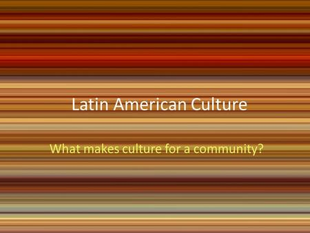 Latin American Culture What makes culture for a community?
