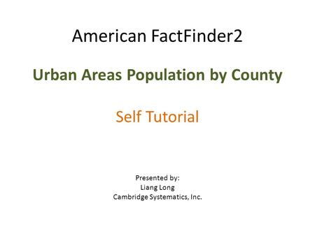 American FactFinder2 Urban Areas Population by County Self Tutorial Presented by: Liang Long Cambridge Systematics, Inc.