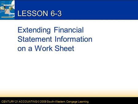 CENTURY 21 ACCOUNTING © 2009 South-Western, Cengage Learning LESSON 6-3 Extending Financial Statement Information on a Work Sheet.