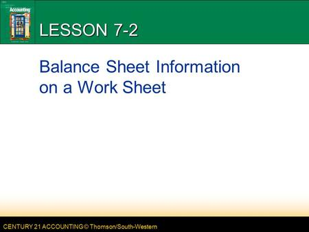 CENTURY 21 ACCOUNTING © Thomson/South-Western LESSON 7-2 Balance Sheet Information on a Work Sheet.