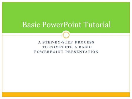 A STEP-BY-STEP PROCESS TO COMPLETE A BASIC POWERPOINT PRESENTATION Basic PowerPoint Tutorial.