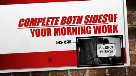 COMPLETE BOTH SIDES COMPLETE BOTH SIDES OF YOUR MORNING WORK 7:45- 8:30……….. SSSHHHHHHH…… SILENCE.