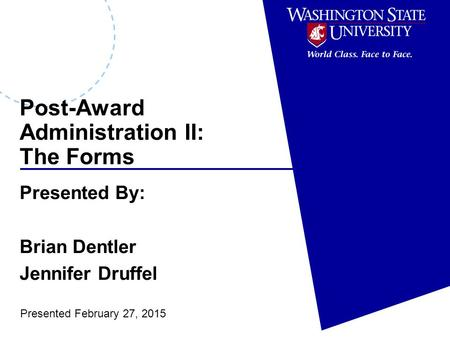 Post-Award Administration II: The Forms Presented By: Brian Dentler Jennifer Druffel Presented February 27, 2015.