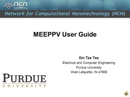 Network for Computational Nanotechnology (NCN) MEEPPV User Guide Xin Tze Tee Electrical and Computer Engineering Purdue University West Lafayette, IN 47906.