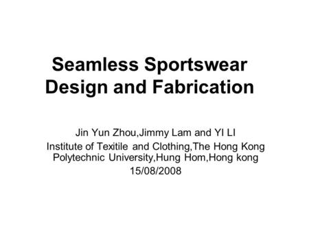 Seamless Sportswear Design and Fabrication Jin Yun Zhou,Jimmy Lam and YI LI Institute of Texitile and Clothing,The Hong Kong Polytechnic University,Hung.