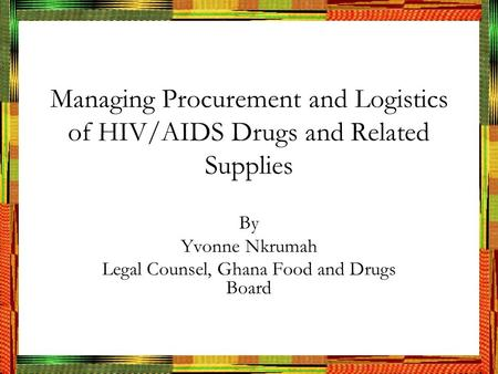 Managing Procurement and Logistics of HIV/AIDS Drugs and Related Supplies By Yvonne Nkrumah Legal Counsel, Ghana Food and Drugs Board.