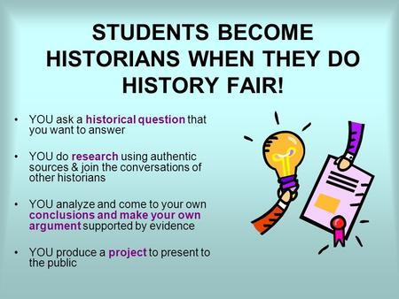 STUDENTS BECOME HISTORIANS WHEN THEY DO HISTORY FAIR! YOU ask a historical question that you want to answer YOU do research using authentic sources & join.