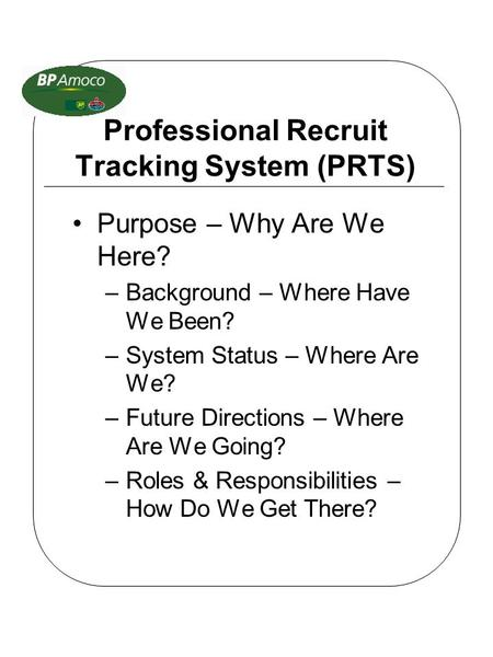 Professional Recruit Tracking System (PRTS) Purpose – Why Are We Here? –Background – Where Have We Been? –System Status – Where Are We? –Future Directions.