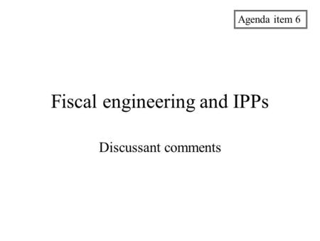 Fiscal engineering and IPPs Discussant comments Agenda item 6.
