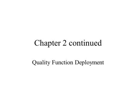 Chapter 2 continued Quality Function Deployment. What is Quality Function Deployment (QFD)? QFD is a tool that translates customer requirements into the.