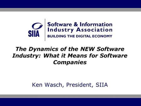 The Dynamics of the NEW Software Industry: What it Means for Software Companies Ken Wasch, President, SIIA.
