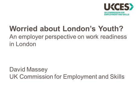Worried about London's Youth? An employer perspective on work readiness in London David Massey UK Commission for Employment and Skills.