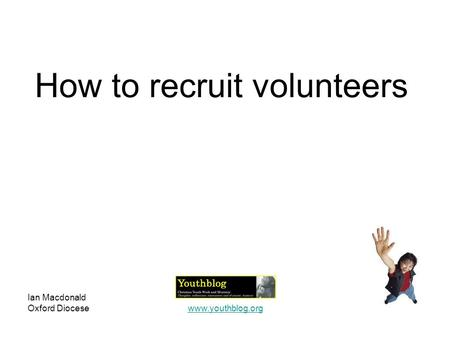Ian Macdonald Oxford Diocesewww.youthblog.org How to recruit volunteers.