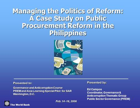 Managing the Politics of Reform: A Case Study on Public Procurement Reform in the Philippines The World Bank Governance and Anticorruption Course PREM.