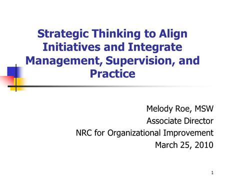 1 Strategic Thinking to Align Initiatives and Integrate Management, Supervision, and Practice Melody Roe, MSW Associate Director NRC for Organizational.