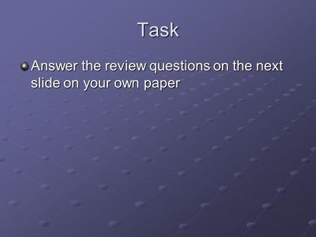 Task Answer the review questions on the next slide on your own paper.