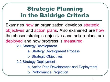1 Strategic Planning in the Baldrige Criteria Examines how an organization develops strategic objectives and action plans. Also examined are how the chosen.