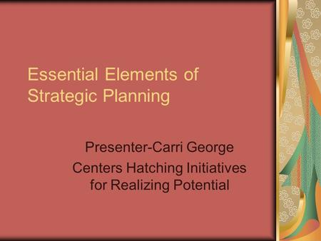 Essential Elements of Strategic Planning Presenter-Carri George Centers Hatching Initiatives for Realizing Potential.