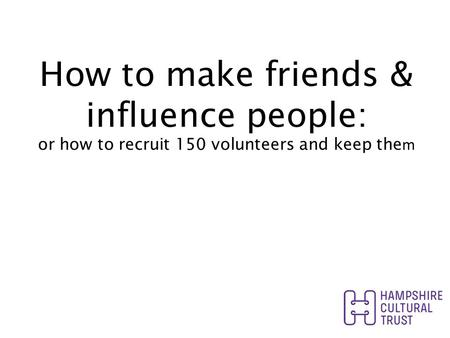 How to make friends & influence people: or how to recruit 150 volunteers and keep the m.