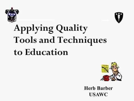 Applying Quality Tools and Techniques to Education Herb Barber USAWC.
