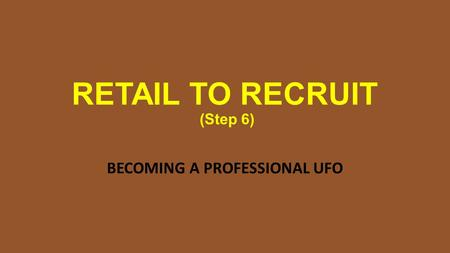RETAIL TO RECRUIT (Step 6) BECOMING A PROFESSIONAL UFO.