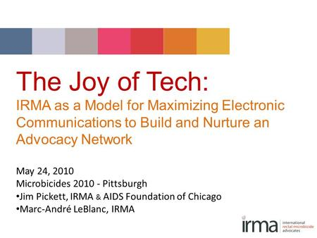 The Joy of Tech: IRMA as a Model for Maximizing Electronic Communications to Build and Nurture an Advocacy Network May 24, 2010 Microbicides 2010 - Pittsburgh.