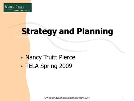 ©Woods Creek Consulting Company, 20091 Strategy and Planning w Nancy Truitt Pierce w TELA Spring 2009.