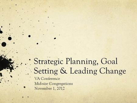 Strategic Planning, Goal Setting & Leading Change VA Conference Mid-size Congregations November 1, 2012.