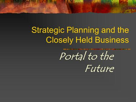Strategic Planning and the Closely Held Business Portal to the Future.