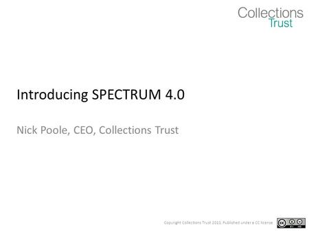 Copyright Collections Trust 2011. Published under a CC license Introducing SPECTRUM 4.0 Nick Poole, CEO, Collections Trust.