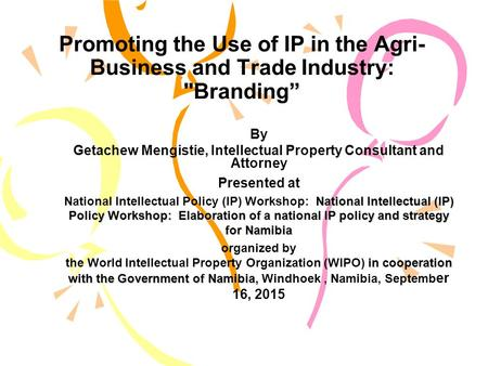 """ Promoting the Use of IP in the Agri- Business and Trade Industry: Branding"" By Getachew Mengistie, Intellectual Property Consultant and Attorney Presented."