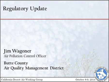 Regulatory Update Jim Wagoner Air Pollution Control Officer Butte County Air Quality Management District California Desert Air Working GroupOctober 8-9,