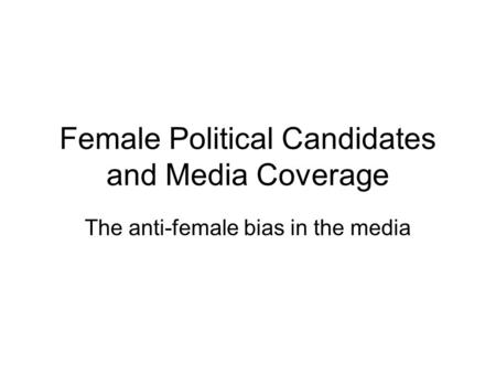 Female Political Candidates and Media Coverage The anti-female bias in the media.