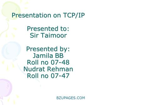 BZUPAGES.COM Presentation on TCP/IP Presented to: Sir Taimoor Presented by: Jamila BB Roll no 07-48 Nudrat Rehman Roll no 07-47.