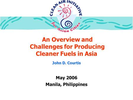 An Overview and Challenges for Producing Cleaner Fuels in Asia May 2006 Manila, Philippines John D. Courtis.