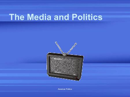 American Politics The Media and Politics. November 28, 2015 American Politics 2 Media ARE Plural Not a monolith Different Outlets Different Formats Different.
