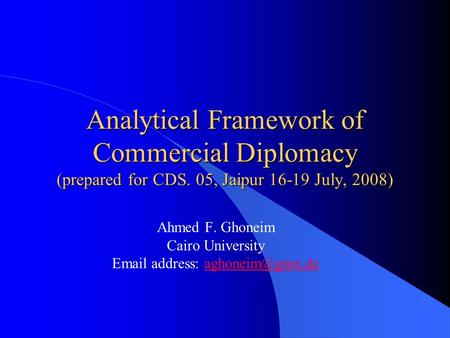 Analytical Framework of Commercial Diplomacy (prepared for CDS. 05, Jaipur 16-19 July, 2008) Ahmed F. Ghoneim Cairo University  address: