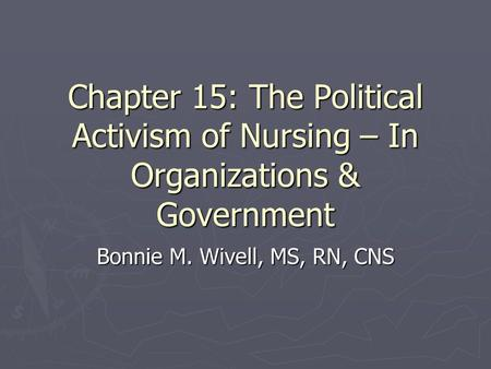 Chapter 15: The Political Activism of Nursing – In Organizations & Government Bonnie M. Wivell, MS, RN, CNS.