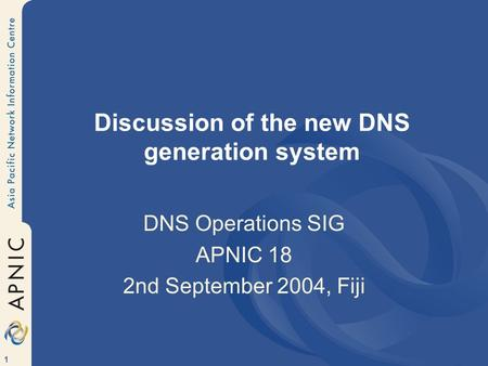 1 Discussion of the new DNS generation system DNS Operations SIG APNIC 18 2nd September 2004, Fiji.
