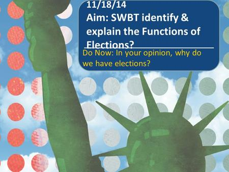 11/18/14 Aim: SWBT identify & explain the Functions of Elections? Do Now: In your opinion, why do we have elections?