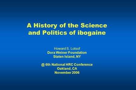 A History of the Science and Politics of ibogaine Howard S. Lotsof Dora Weiner Foundation Staten Island, 6th National HRC Conference Oakland, CA November.