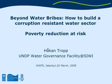Beyond Water Bribes: How to build a corruption resistant water sector Poverty reduction at risk Håkan Tropp UNDP Water Governance WWF5, Istanbul,18.
