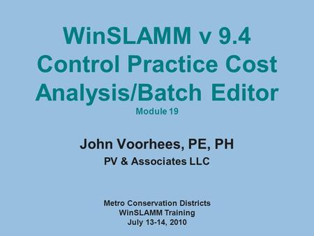 WinSLAMM v 9.4 Control Practice Cost Analysis/Batch Editor Module 19 John Voorhees, PE, PH PV & Associates LLC Metro Conservation Districts WinSLAMM Training.