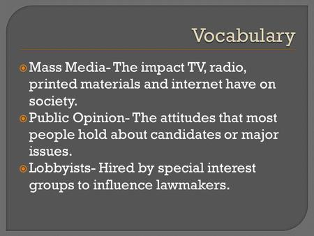 Mass Media- The impact TV, radio, printed materials and internet have on society.  Public Opinion- The attitudes that most people hold about candidates.