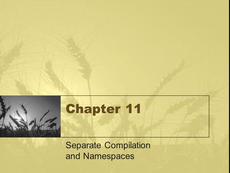 Chapter 11 Separate Compilation and Namespaces. Learning Objectives Separate Compilation –Encapsulation reviewed –Header and implementation files Namespaces.