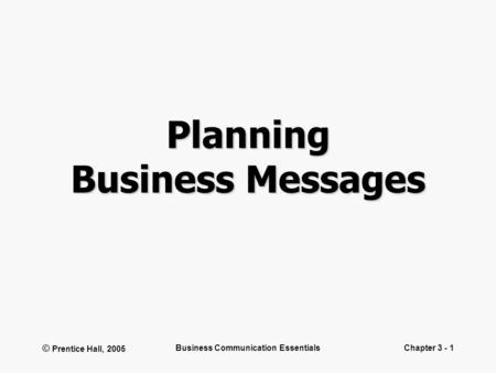 © Prentice Hall, 2005 Business Communication EssentialsChapter 3 - 1 Planning Business Messages.
