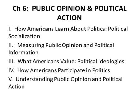 Ch 6: PUBLIC OPINION & POLITICAL ACTION I. How Americans Learn About Politics: Political Socialization II. Measuring Public Opinion and Political Information.
