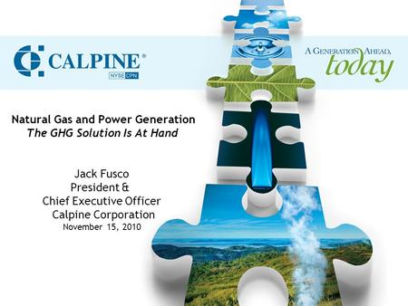 Natural Gas and Power Generation The GHG Solution Is At Hand Jack Fusco President & Chief Executive Officer Calpine Corporation November 15, 2010.