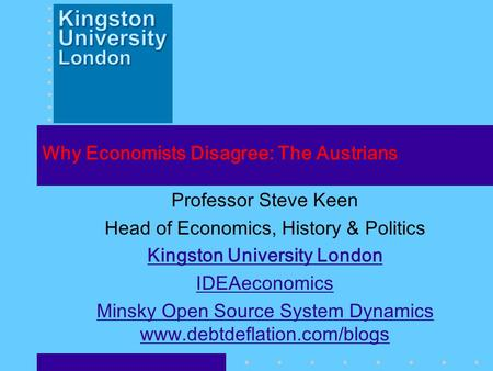 Why Economists Disagree: The Austrians Professor Steve Keen Head <strong>of</strong> <strong>Economics</strong>, History & Politics Kingston University London IDEAeconomics Minsky Open.