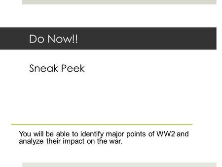 Do Now!! Sneak Peek You will be able to identify major points of WW2 and analyze their impact on the war.